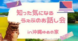 知った気になる【うぇぶのお話し会】in沖縄ゆめの家